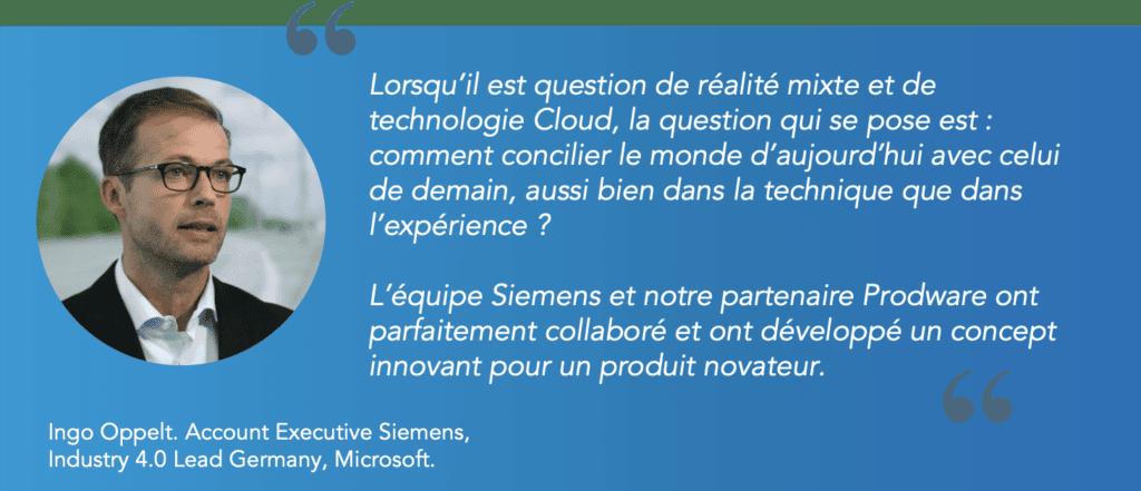 Citation Ingo Oppelt, de Siemens :  L'équipe Siemens et notre partenaire prodware ont parfaitement collaboré et ont développé un concept innovant pour un produit novateur.